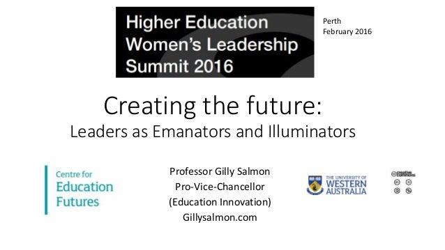 Creating the future: Leaders as Emanators and Illuminators Professor Gilly Salmon Pro-Vice-Chancellor (Education Innovatio...
