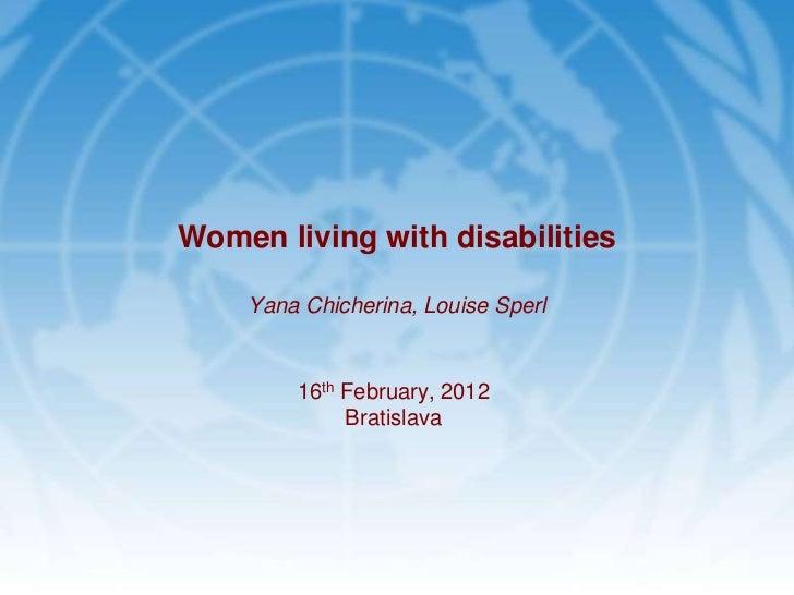 Women living with disabilities    Yana Chicherina, Louise Sperl        16th February, 2012             Bratislava