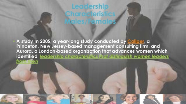 Leadership Characteristics Males/Females • A study In 2005, a year-long study conducted by Caliper, a Princeton, New Jerse...