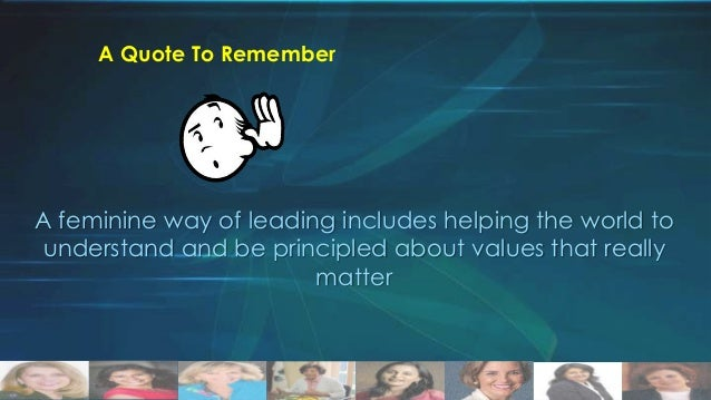 A Quote To Remember  A feminine way of leading includes helping the world to understand and be principled about values tha...