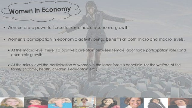 • Women are a powerful force for sustainable economic growth. • Women's participation in economic activity brings benefits...