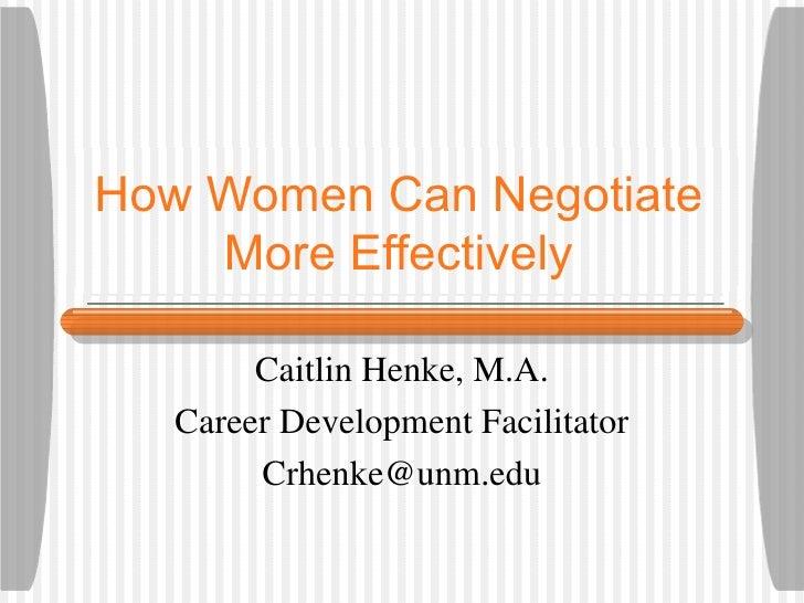 How Women Can Negotiate    More Effectively        Caitlin Henke, M.A.   Career Development Facilitator        Crhenke@unm...