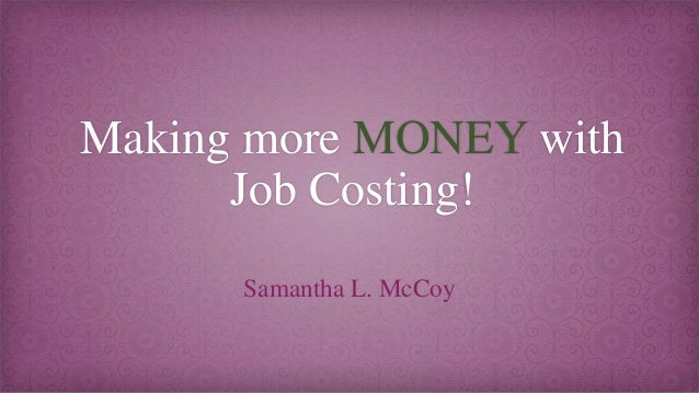 Making more MONEY with Job Costing! Samantha L. McCoy