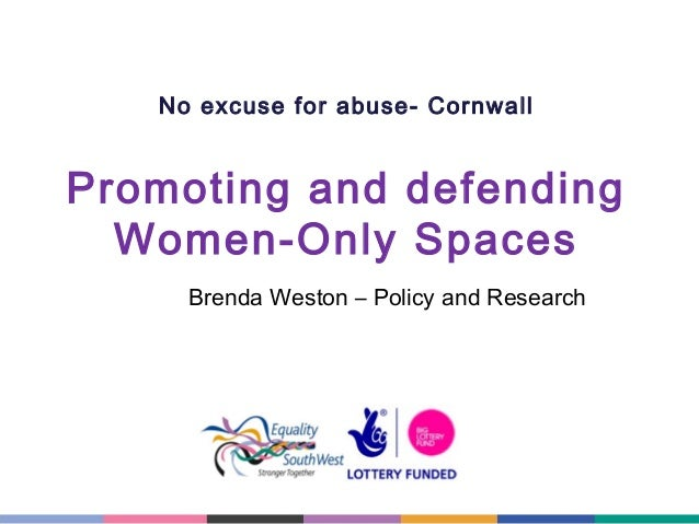 No excuse for abuse- Cornwall  Promoting and defending Women-Only Spaces Brenda Weston – Policy and Research
