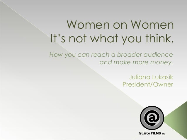 Women on Women It's not what you think. How you can reach a broader audience and make more money.  Juliana Lukasik Preside...