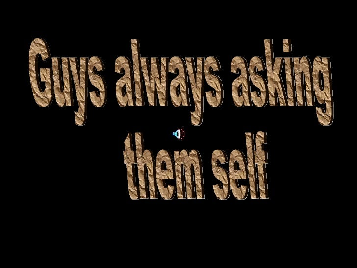 Guys always asking them self