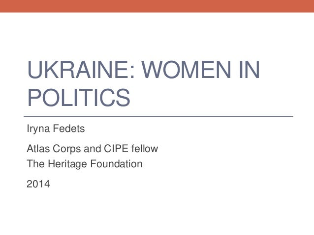 UKRAINE: WOMEN IN POLITICS Iryna Fedets Atlas Corps and CIPE fellow The Heritage Foundation 2014