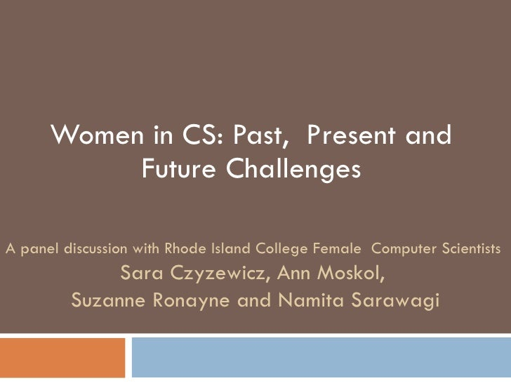 Women in CS: Past,  Present and Future Challenges A panel discussion with Rhode Island College Female  Computer Scientists...