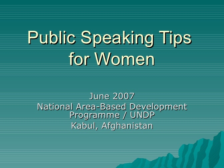Public Speaking Tips  for Women June 2007 National Area-Based Development Programme / UNDP Kabul, Afghanistan