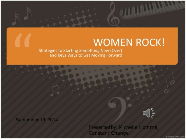 WOMEN ROCK!  Strategies to Starting Something New (Over)  and Keys Ways to Get Moving Forward  September 19, 2014  Present...
