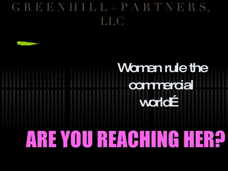 G R E E N H I L L + P A R T N E R S,  LLC Women rule the commercial world… ARE YOU REACHING HER?