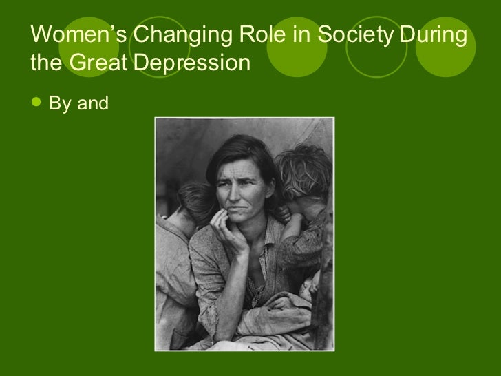 Women's Changing Role in Society During the Great Depression <ul><li>By and </li></ul>
