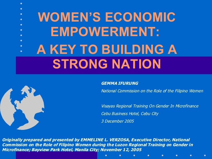 WOMEN'S ECONOMIC EMPOWERMENT:  A KEY TO BUILDING A STRONG NATION Originally prepared and presented by EMMELINE L. VERZOSA,...