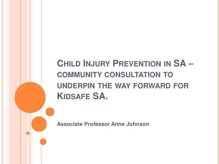 Child Injury Prevention in SA – community consultation to underpin the way forward for Kidsafe SA.<br />Associate Professo...