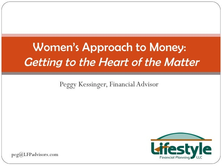 Peggy Kessinger, Financial Advisor Women's Approach to Money:  Getting to the Heart of the Matter [email_address]