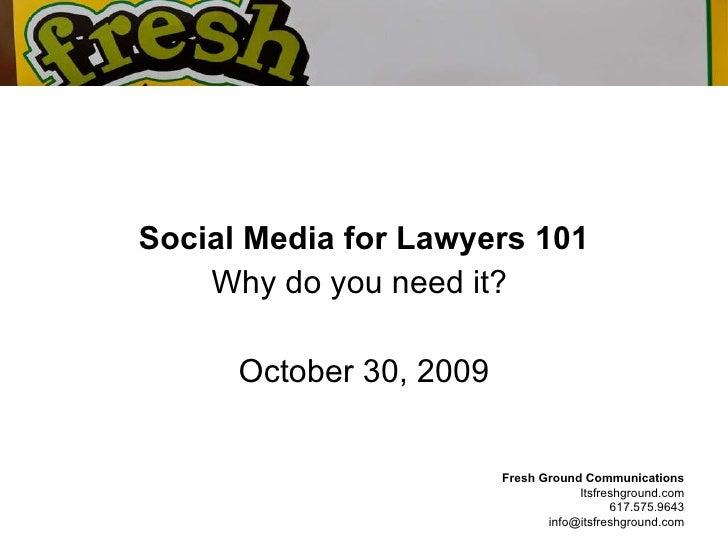 <ul><li>Social Media for Lawyers 101 </li></ul><ul><li>Why do you need it?  </li></ul><ul><li>October 30, 2009 </li></ul>F...