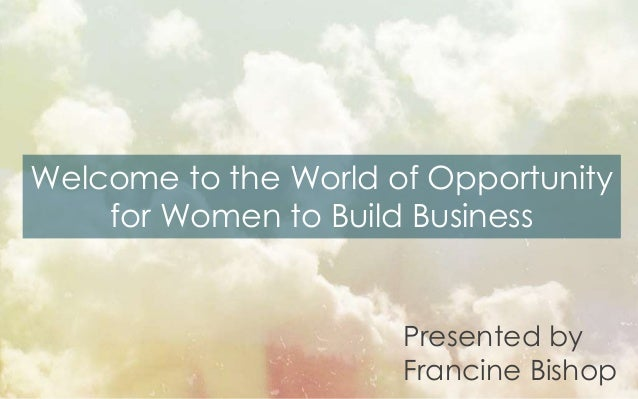 Welcome to the World of Opportunity for Women to Build Business Presented by Francine Bishop
