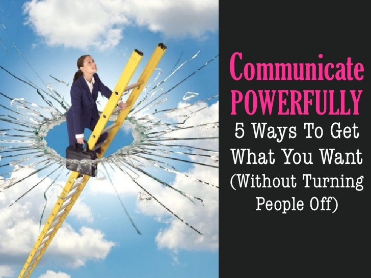 CommunicatePOWERFULLY5 Ways To GetWhat You Want(Without Turning   People Off)