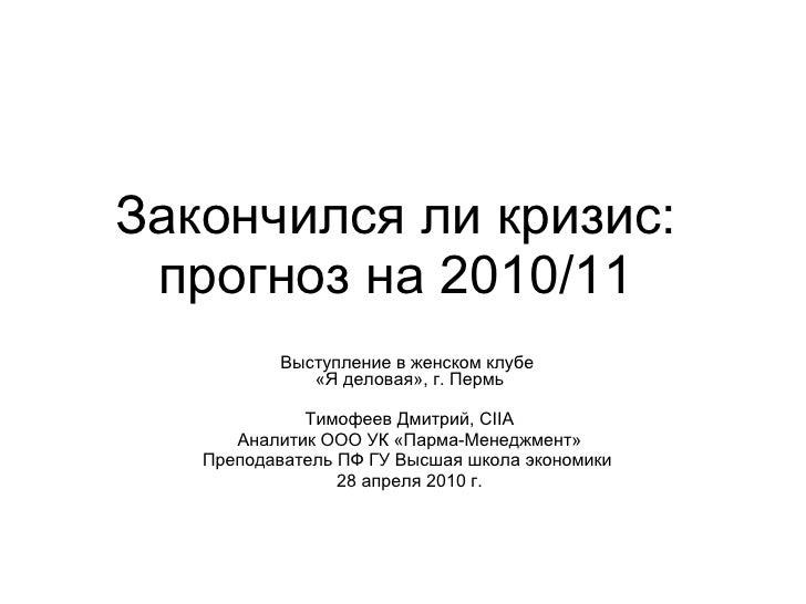 Закончился ли кризис: прогноз на 2010/11 Выступление в женском клубе  «Я деловая»,   г. Пермь Тимофеев Дмитрий,  CIIA Анал...