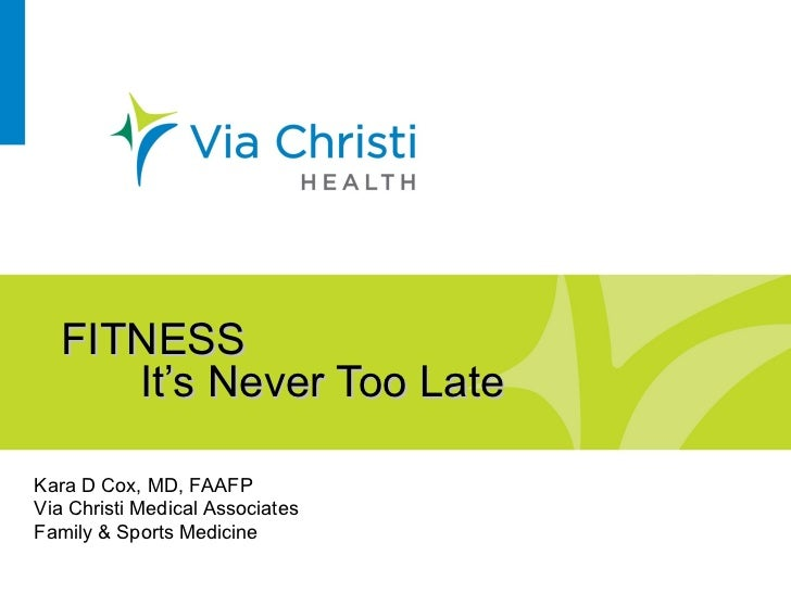 FITNESS It's Never Too Late Kara D Cox, MD, FAAFP Via Christi Medical Associates Family & Sports Medicine