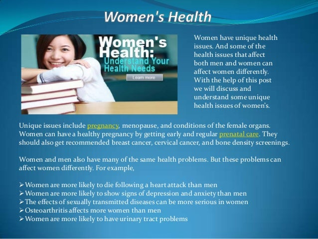 Women have unique health issues. And some of the health issues that affect both men and women can affect women differently...