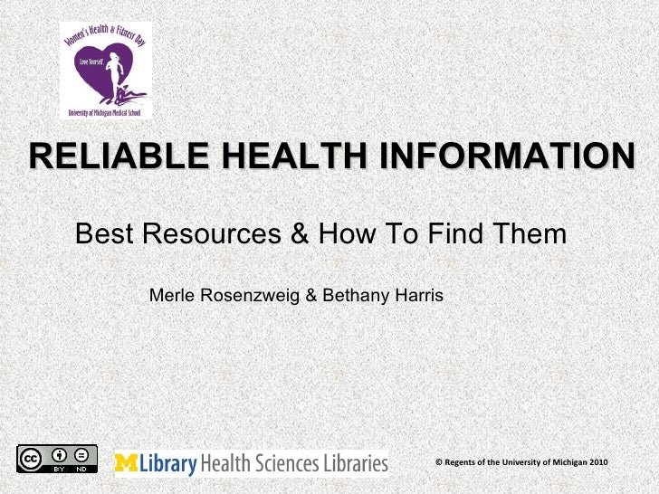 RELIABLE HEALTH INFORMATION Best Resources & How To Find Them  © Regents of the University of Michigan 2010 Merle Rosenzwe...