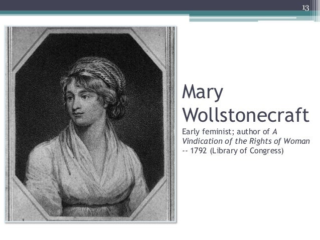 Mary Wollstonecraft Early feminist; author of A Vindication of the Rights of Woman -- 1792 (Library of Congress) 13