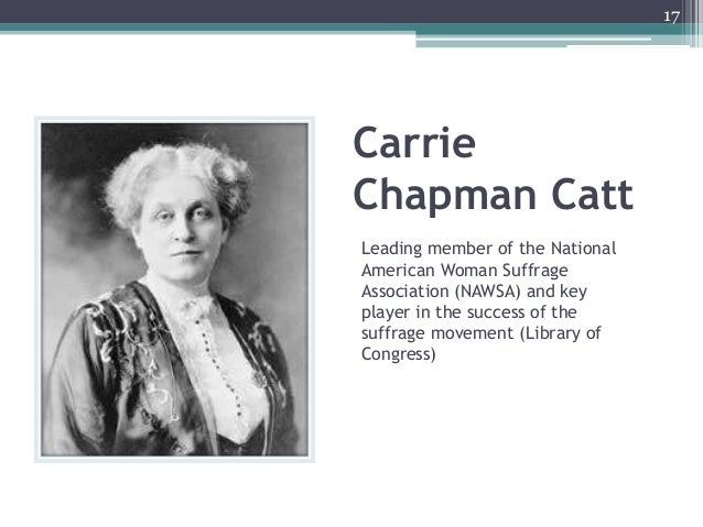 Carrie Chapman Catt Leading member of the National American Woman Suffrage Association (NAWSA) and key player in the succe...