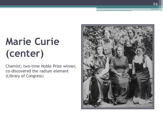 Marie Curie (center) Chemist; two-time Noble Prize winner, co-discovered the radium element (Library of Congress) 24