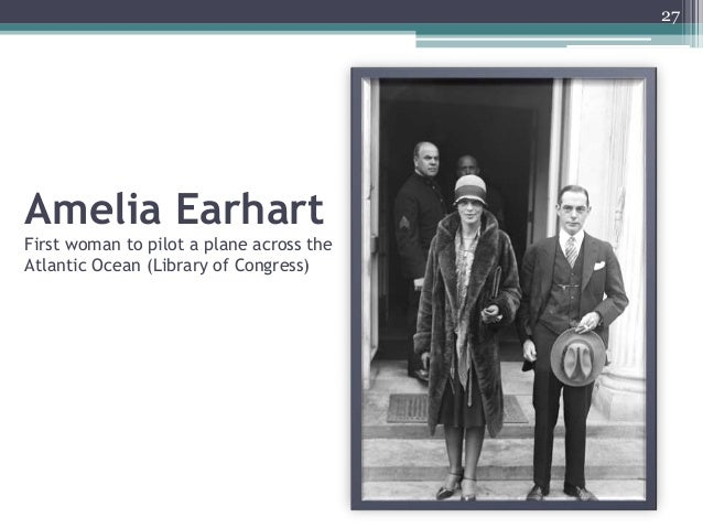 Amelia Earhart First woman to pilot a plane across the Atlantic Ocean (Library of Congress) 27