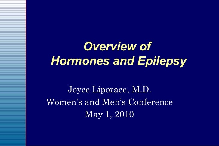 Overview of  Hormones and Epilepsy Joyce Liporace, M.D. Women's and Men's Conference May 1, 2010