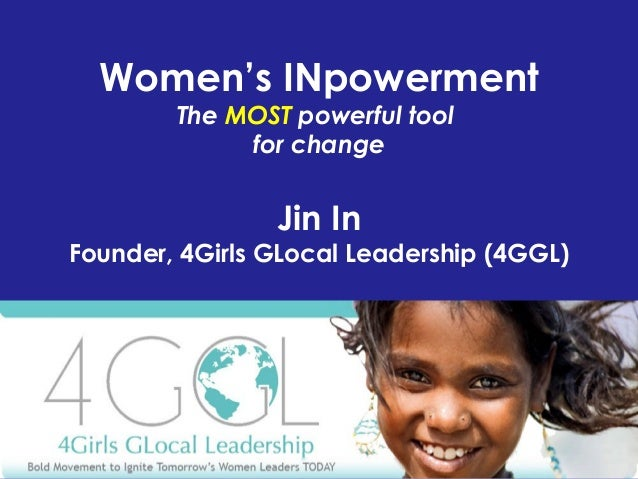 Women's INpowerment The MOST powerful tool for change Jin In Founder, 4Girls GLocal Leadership (4GGL)