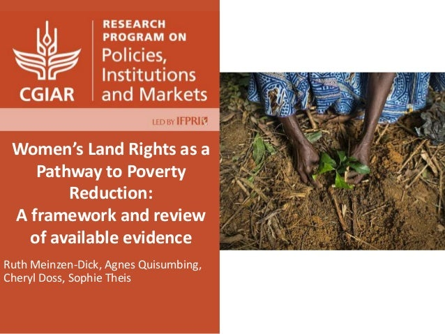 Women's Land Rights as a Pathway to Poverty Reduction: A framework and review of available evidence Ruth Meinzen-Dick, Agn...
