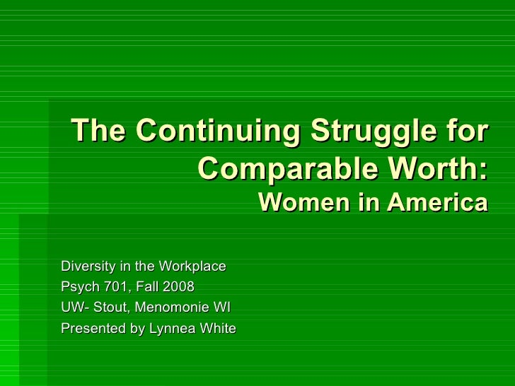 The Continuing Struggle for Comparable Worth: Women in America Diversity in the Workplace Psych 701, Fall 2008 UW- Stout, ...