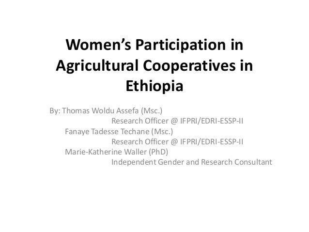 Women's Participation inAgricultural Cooperatives inEthiopiaBy: Thomas Woldu Assefa (Msc.)Research Officer @ IFPRI/EDRI-ES...