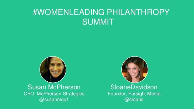 #WOMENLEADING PHILANTHROPY SUMMIT Susan McPherson CEO, McPherson Strategies @susanmcp1 SloaneDavidson Founder, Farsight Me...