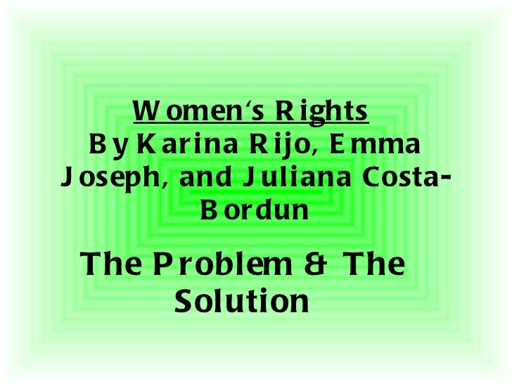Women's Rights   By Karina Rijo, Emma Joseph, and Juliana Costa-Bordun The Problem & The Solution