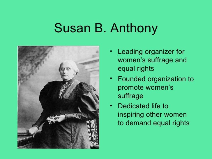 Susan B. Anthony <ul><li>Leading organizer for women's suffrage and equal rights </li></ul><ul><li>Founded organization to...