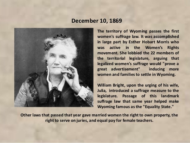 The territory of Wyoming passes the first women's suffrage law. It was accomplished in large part by Esther Hobart Morris ...
