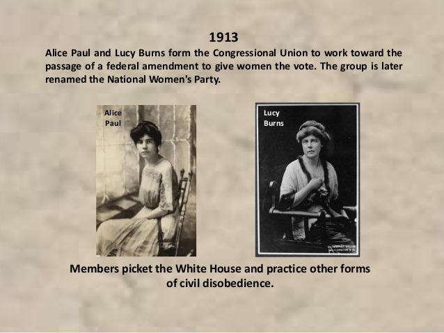1913 Alice Paul and Lucy Burns form the Congressional Union to work toward the passage of a federal amendment to give wome...