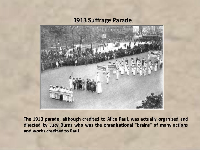 1913 Suffrage Parade The 1913 parade, although credited to Alice Paul, was actually organized and directed by Lucy Burns w...