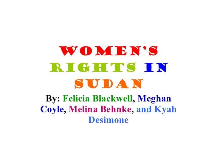 Women's   Rights   in   Sudan By:  Felicia Blackwell ,  Meghan Coyle ,  Melina Behnke ,  and Kyah Desimone