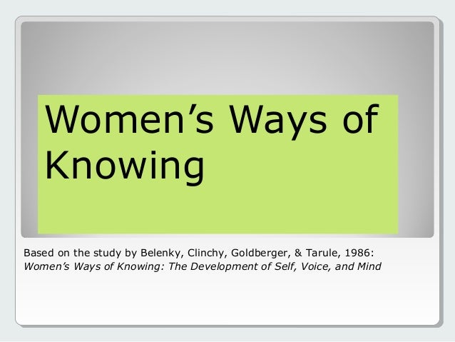 Women's Ways of Knowing Based on the study by Belenky, Clinchy, Goldberger, & Tarule, 1986: Women's Ways of Knowing: The D...