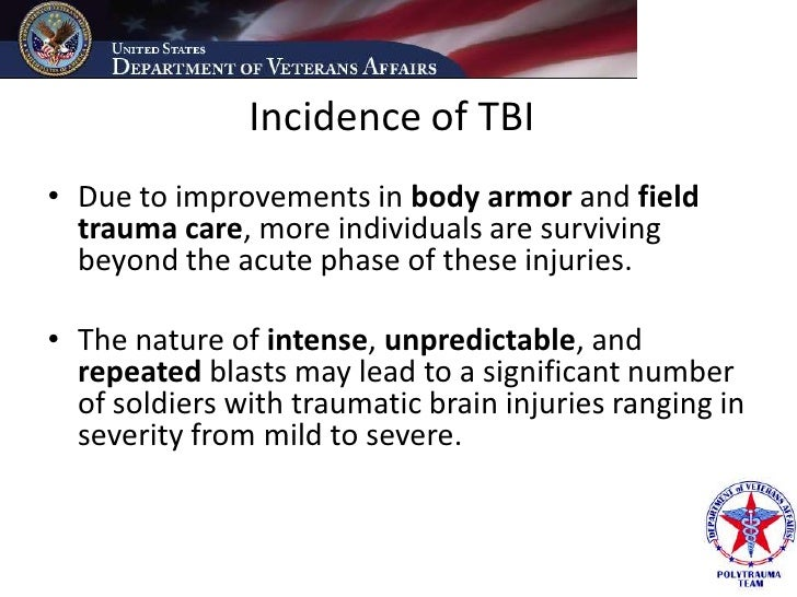 Incidence of TBI • Due to improvements in body armor and field   trauma care, more individuals are surviving   beyond the ...