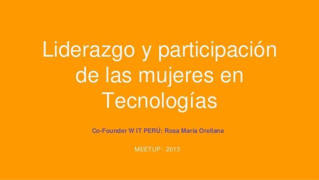 Liderazgo y participación de las mujeres en Tecnologías Co-Founder W IT PERÚ: Rosa María Orellana MEETUP - 2013