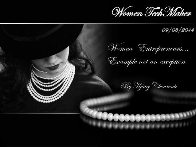 Women TechMaker 09/03/2014 Women Entrepreneurs… Example not an exception By Hjaiej Chourouk