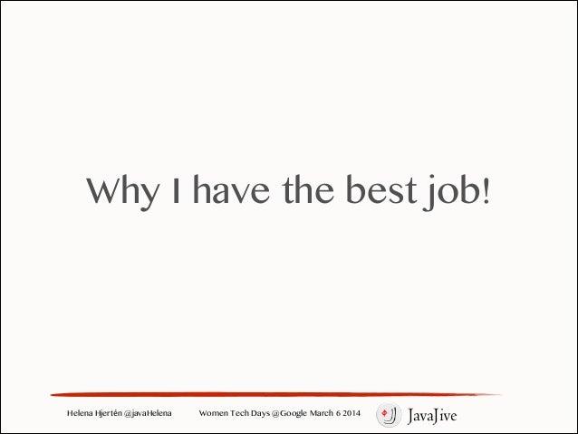 Why I have the best job!  Helena Hjertén @javaHelena  Women Tech Days @Google March 6 2014  JavaJive