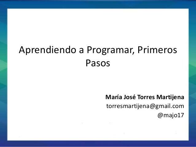 S Aprendiendo a Programar, Primeros Pasos María José Torres Martijena torresmartijena@gmail.com @majo17