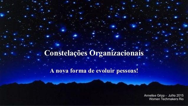 Constelações Organizacionais A nova forma de evoluir pessoas! Annelise Gripp - Julho 2015 Women Techmakers Rio