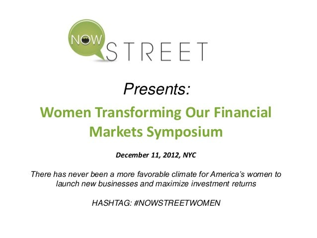 Presents: Women Transforming Our Financial Markets Symposium December 11, 2012, NYC There has never been a more favorable ...